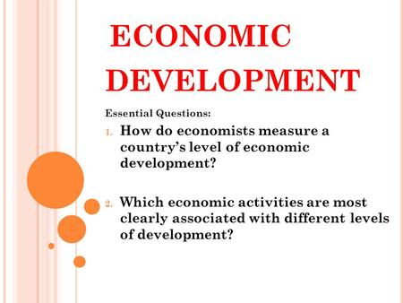 ECONOMIC DEVELOPMENT Essential Questions: 1. How do economists measure a country's level of economic development? 2. Which economic activities are most.