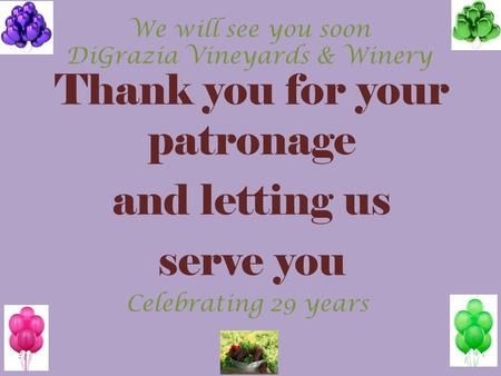 Thank you for your patronage and letting us serve you Celebrating 29 years We will see you soon DiGrazia Vineyards & Winery.