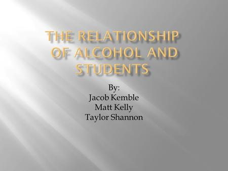 By: Jacob Kemble Matt Kelly Taylor Shannon  We realize that alcohol can play a huge role on the performance of a college student. We conducted a survey.