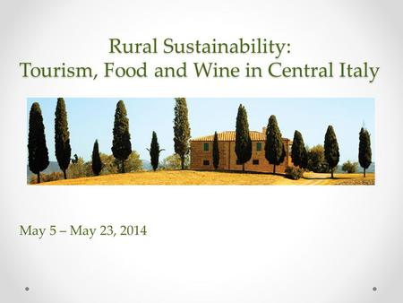 Rural Sustainability: Tourism, Food and Wine in Central Italy May 5 – May 23, 2014.