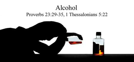 Alcohol Proverbs 23:29-35, 1 Thessalonians 5:22. What does the World Say? It's a pass time.