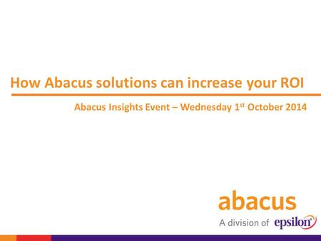 How Abacus solutions can increase your ROI Abacus Insights Event – Wednesday 1 st October 2014.