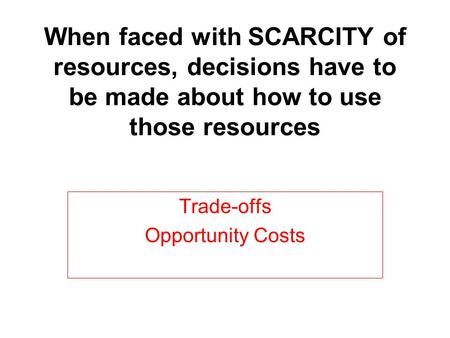 When faced with SCARCITY of resources, decisions have to be made about how to use those resources Trade-offs Opportunity Costs.