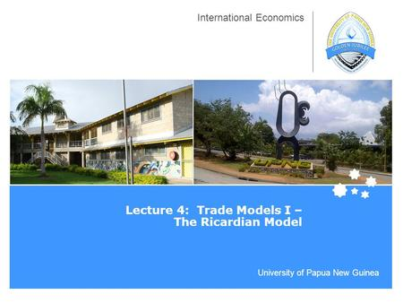 University of Papua New Guinea International Economics Lecture 4: Trade Models I – The Ricardian Model.