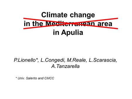 Climate change in the Mediterranean area in Apulia P.Lionello*, L.Congedi, M.Reale, L.Scarascia, A.Tanzarella * Univ. Salento and CMCC.