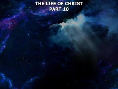 THE LIFE OF CHRIST PART 10 THE LIFE OF CHRIST PART 10.