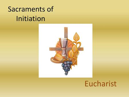 Sacraments of Initiation Eucharist. The Eucharist The Culmination of Christian Initiation.