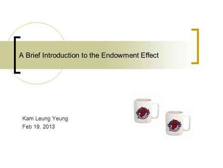 A Brief Introduction to the Endowment Effect Kam Leung Yeung Feb 19, 2013.