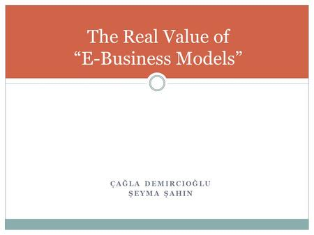 "ÇAĞLA DEMIRCIOĞLU ŞEYMA ŞAHIN The Real Value of ""E-Business Models"""