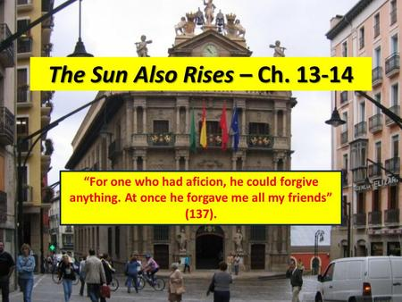 "The Sun Also Rises – Ch. 13-14 ""For one who had aficion, he could forgive anything. At once he forgave me all my friends"" (137)."