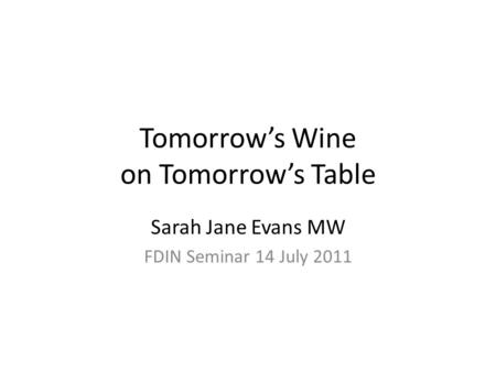 Tomorrow's Wine on Tomorrow's Table Sarah Jane Evans MW FDIN Seminar 14 July 2011.