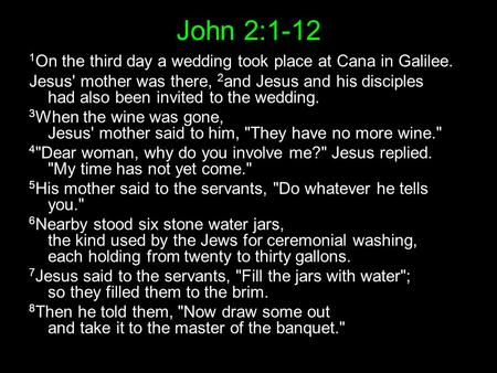John 2:1-12 1 On the third day a wedding took place at Cana in Galilee. Jesus' mother was there, 2 and Jesus and his disciples had also been invited to.