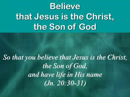 Believe that Jesus is the Christ, the Son of God So that you believe that Jesus is the Christ, the Son of God, and have life in His name (Jn. 20:30-31)