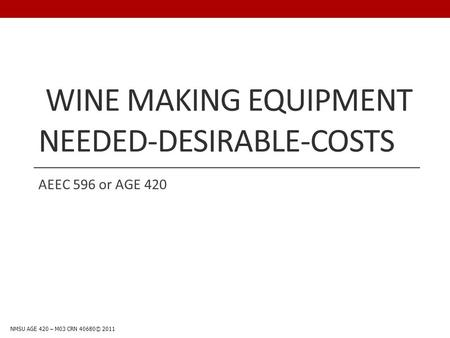 WINE MAKING EQUIPMENT NEEDED-DESIRABLE-COSTS AEEC 596 or AGE 420 NMSU AGE 420 – M03 CRN 40680© 2011.
