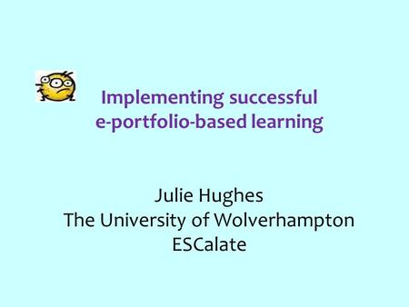 Implementing successful e-portfolio-based learning Julie Hughes The University of Wolverhampton ESCalate.