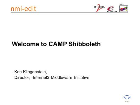 Welcome to CAMP Shibboleth Ken Klingenstein, Director, Internet2 Middleware Initiative.