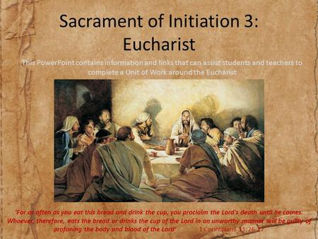 Sacrament of Initiation 3: Eucharist This PowerPoint contains information and links that can assist students and teachers to complete a Unit of Work around.
