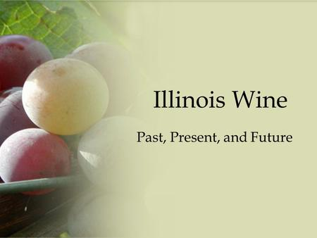 "Illinois Wine Past, Present, and Future. History 1778 grapes first planted in Peoria by French settlers – Known then as ""La Ville de Maillet"" In 1844,"