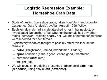 "15-1 Logistic Regression Example: Horseshoe Crab Data Study of nesting horseshoe crabs; taken from ""An Introduction to Categorical Data Analysis"", by Alan."