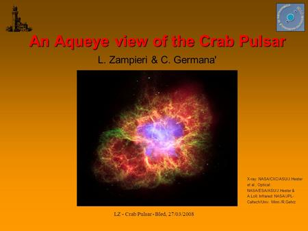 LZ - Crab Pulsar - Bled, 27/03/2008 An Aqueye view of the Crab Pulsar L. Zampieri & C. Germana' X-ray: NASA/CXC/ASU/J.Hester et al.; Optical: NASA/ESA/ASU/J.Hester.