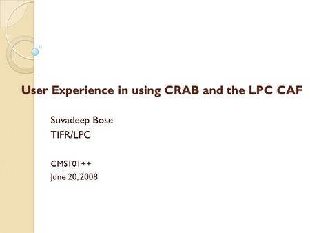 User Experience in using CRAB and the LPC CAF Suvadeep Bose TIFR/LPC CMS101++ June 20, 2008.