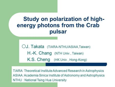 Study on polarization of high- energy photons from the Crab pulsar 〇 J. Takata (TIARA-NTHU/ASIAA,Taiwan) H.-K. Chang (NTH Univ., Taiwan) K.S. Cheng (HK.