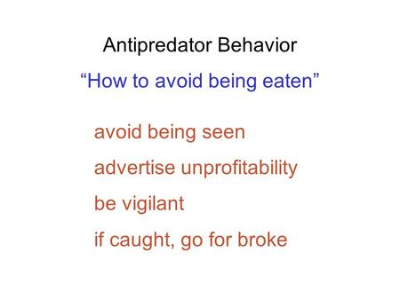 "Antipredator Behavior ""How to avoid being eaten"" avoid being seen advertise unprofitability be vigilant if caught, go for broke."