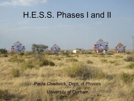 H.E.S.S. Phases I and II Paula Chadwick, Dept. of Physics University of Durham.