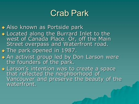 Crab Park  Also known as Portside park  Located along the Burrard Inlet to the west of Canada Place. Or, off the Main Street overpass and Waterfront.