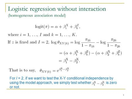 Logistic regression without interaction (homogeneous association model) 1 For I = 2, if we want to test the X-Y conditional independence by using the model.