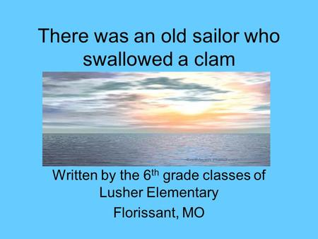 There was an old sailor who swallowed a clam Written by the 6 th grade classes of Lusher Elementary Florissant, MO.