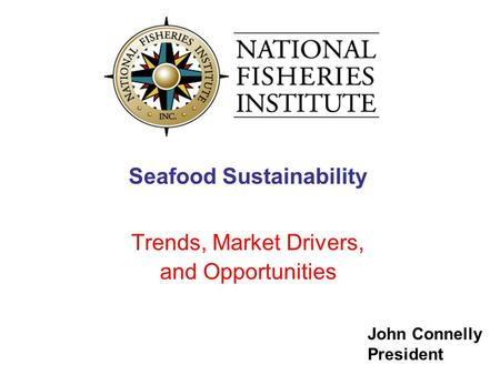 John Connelly President Seafood Sustainability Trends, Market Drivers, and Opportunities.