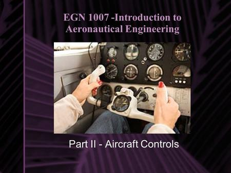 EGN 1007 -Introduction to Aeronautical Engineering Part II - Aircraft Controls.