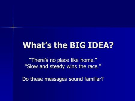 "What's the BIG IDEA? ""There's no place like home."" ""Slow and steady wins the race."" Do these messages sound familiar?"