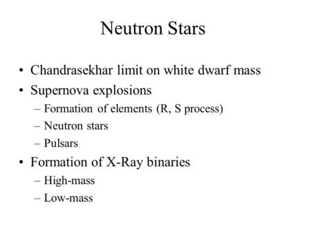 Neutron Stars Chandrasekhar limit on white dwarf mass Supernova explosions –Formation of elements (R, S process) –Neutron stars –Pulsars Formation of X-Ray.