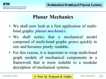 Start Presentation November 8, 2012 Planar Mechanics We shall now look at a first application of multi- bond graphs: planar mechanics. We shall notice.