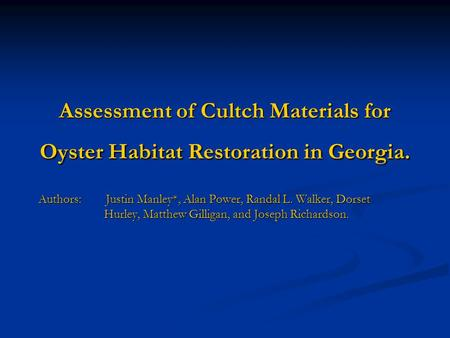Assessment of Cultch Materials for Oyster Habitat Restoration in Georgia. Authors: Justin Manley*, Alan Power, Randal L. Walker, Dorset Hurley, Matthew.