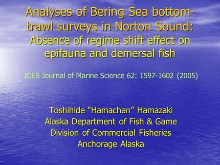"Analyses of Bering Sea bottom- trawl surveys in Norton Sound: Absence of regime shift effect on epifauna and demersal fish Toshihide ""Hamachan"" Hamazaki."