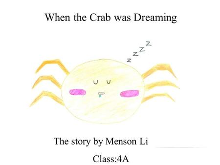 When the Crab was Dreaming The story by Menson Li Class:4A.