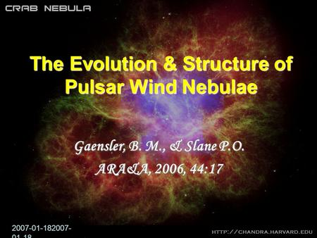 2007-01-182007- 01-18 The Evolution & Structure of Pulsar Wind Nebulae Gaensler, B. M., & Slane P.O. ARA&A, 2006, 44:17.
