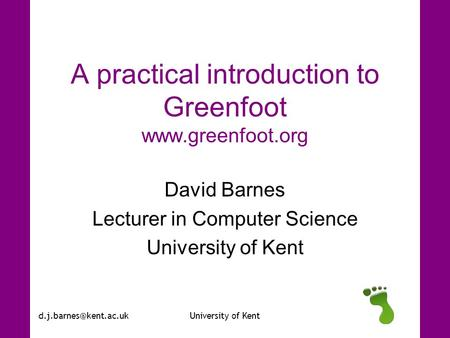 of Kent A practical introduction to Greenfoot  David Barnes Lecturer in Computer Science University of.