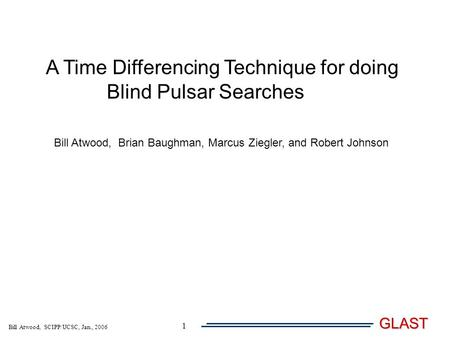 Bill Atwood, SCIPP/UCSC, Jan., 2006 GLAST 1 A Time Differencing Technique for doing Blind Pulsar Searches Bill Atwood, Brian Baughman, Marcus Ziegler,
