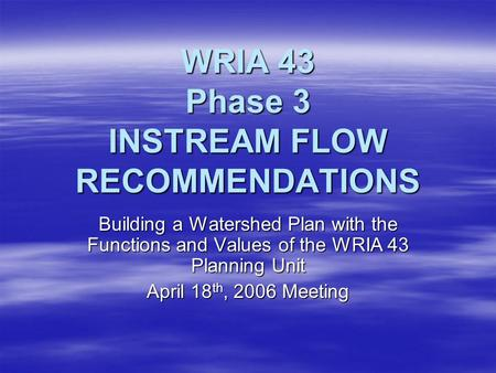 WRIA 43 Phase 3 INSTREAM FLOW RECOMMENDATIONS Building a Watershed Plan with the Functions and Values of the WRIA 43 Planning Unit April 18 th, 2006 Meeting.