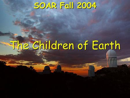 The Children of Earth SOAR Fall 2004. The Origin Of Metals Only elements lighter than iron can be made in living stars. Light elements from living stars.