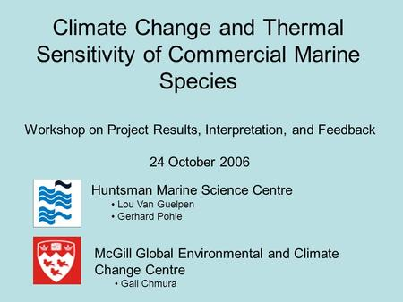 Climate Change and Thermal Sensitivity of Commercial Marine Species Workshop on Project Results, Interpretation, and Feedback 24 October 2006 McGill Global.