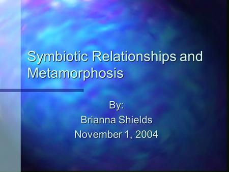 Symbiotic Relationships and Metamorphosis By: Brianna Shields November 1, 2004.
