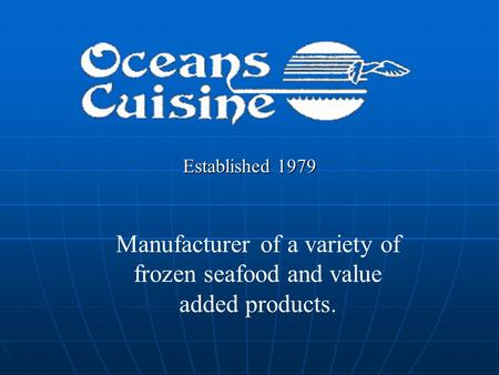 Established 1979 Manufacturer of a variety of frozen seafood and value added products.