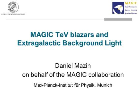MAGIC TeV blazars and Extragalactic Background Light Daniel Mazin on behalf of the MAGIC collaboration Max-Planck-Institut für Physik, Munich.