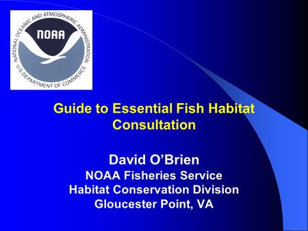 Guide to Essential Fish Habitat Consultation David O'Brien NOAA Fisheries Service Habitat Conservation Division Gloucester Point, VA.