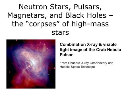 "Neutron Stars, Pulsars, Magnetars, and Black Holes – the ""corpses"" of high-mass stars Combination X-ray & visible light image of the Crab Nebula Pulsar."